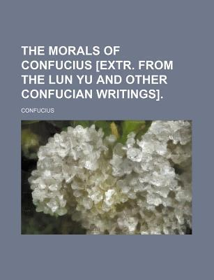 The Morals of Confucius [Extr. from the Lun Yu and Other Confucian Writings]
