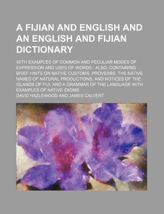 A Fijian and English and an English and Fijian Dictionary; With Examples of Common and Peculiar Modes of Expression and Uses of Words