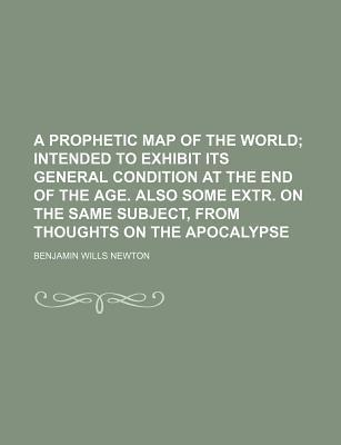A Prophetic Map of the World; Intended to Exhibit Its General Condition at the End of the Age. Also Some Extr. on the Same Subject, from Thoughts on the Apocalypse