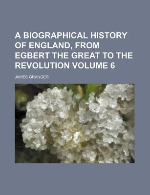 A Biographical History of England, from Egbert the Great to the Revolution Volume 6