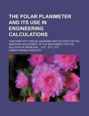 The Polar Planimeter and Its Use in Engineering Calculations; Together with Tables, Diagrams and Factors for the Immediate Adjustment of the Instrument for the Solution of Problems Etc., Etc., Etc
