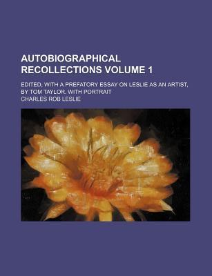 Autobiographical Recollections; Edited, with a Prefatory Essay on Leslie as an Artist, by Tom Taylor. with Portrait Volume 1