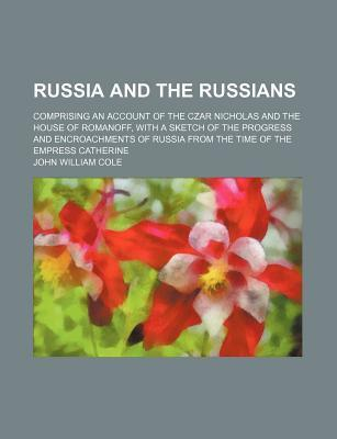 Russia and the Russians; Comprising an Account of the Czar Nicholas and the House of Romanoff, with a Sketch of the Progress and Encroachments of Russia from the Time of the Empress Catherine