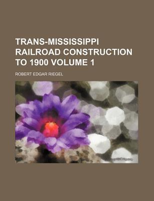 Trans-Mississippi Railroad Construction to 1900 Volume 1