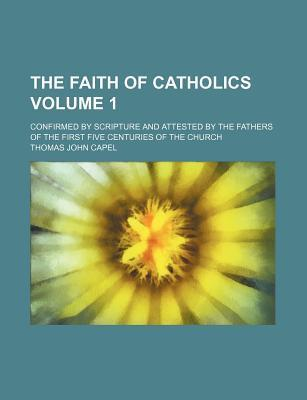 The Faith of Catholics; Confirmed by Scripture and Attested by the Fathers of the First Five Centuries of the Church Volume 1