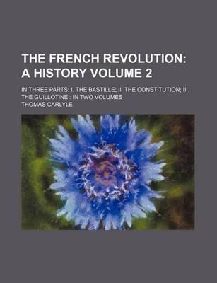 The French Revolution; A History. in Three Parts I. the Bastille II. the Constitution III. the Guillotine in Two Volumes Volume 2