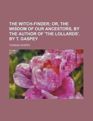The Witch-Finder; Or, the Wisdom of Our Ancestors, by the Author of 'The Lollards'. by T. Gaspey