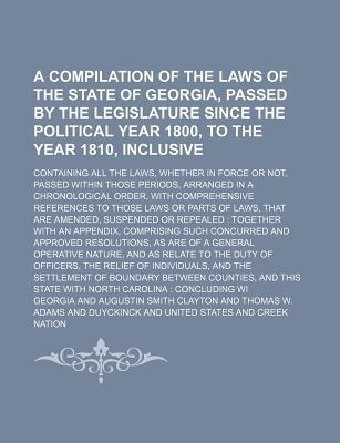 A Compilation of the Laws of the State of Georgia, Passed by the Legislature Since the Political Year 1800, to the Year 1810, Inclusive; Containing