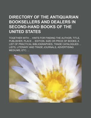 Directory of the Antiquarian Booksellers and Dealers in Second-Hand Books of the United States; Together with Hints for Finding the Author, Title, Pub