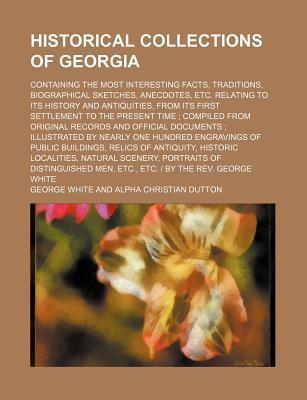 Historical Collections of Georgia; Containing the Most Interesting Facts, Traditions, Biographical Sketches, Anecdotes, Etc. Relating to Its History and Antiquities, from Its First Settlement to the Present Time Compiled from Original
