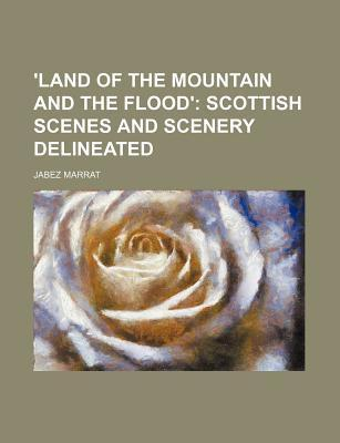'Land of the Mountain and the Flood'; Scottish Scenes and Scenery Delineated