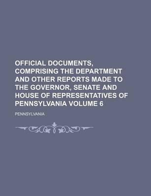 Official Documents, Comprising the Department and Other Reports Made to the Governor, Senate and House of Representatives of Pennsylvania Volume 6