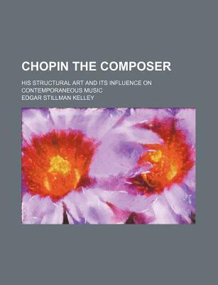 Chopin the Composer; His Structural Art and Its Influence on Contemporaneous Music