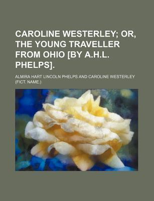 Caroline Westerley; Or, the Young Traveller from Ohio [By A.H.L. Phelps].