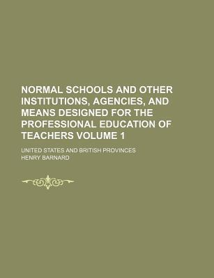 Normal Schools and Other Institutions, Agencies, and Means Designed for the Professional Education of Teachers; United States and British Provinces Volume 1