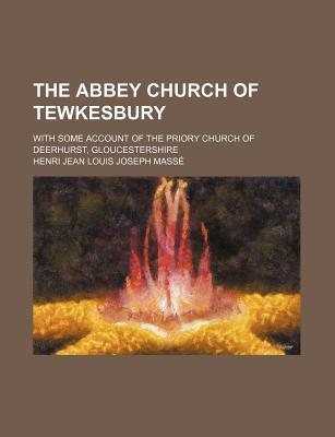 The Abbey Church of Tewkesbury; With Some Account of the Priory Church of Deerhurst, Gloucestershire