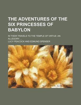 The Adventures of the Six Princesses of Babylon; In Their Travels to the Temple of Virtue an Allegory.