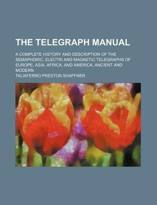 The Telegraph Manual; A Complete History and Description of the Semaphoric, Electri and Magnetic Telegraphs of Europe, Asia, Africa, and America, Ancient and Modern
