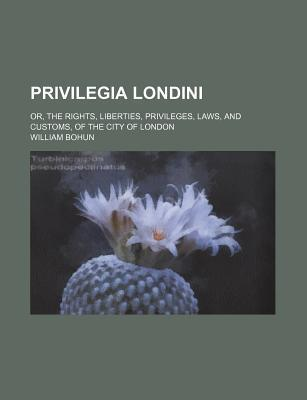 Privilegia Londini; Or, the Rights, Liberties, Privileges, Laws, and Customs, of the City of London
