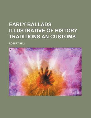 Early Ballads Illustrative of History Traditions an Customs