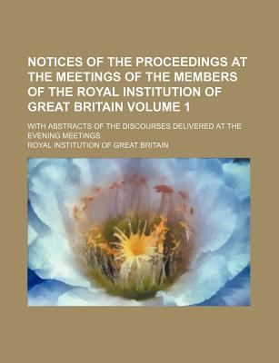 Notices of the Proceedings at the Meetings of the Members of the Royal Institution of Great Britain; With Abstracts of the Discourses Delivered at the Evening Meetings Volume 1