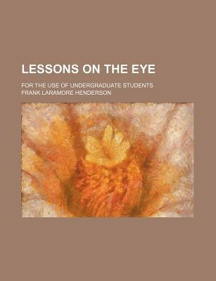 Lessons on the Eye; For the Use of Undergraduate Students