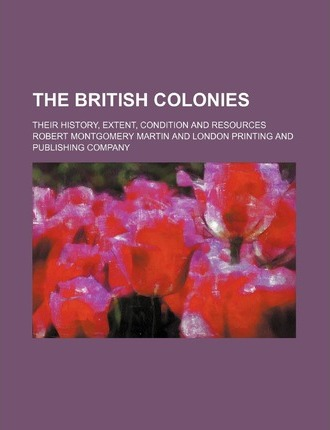 The British Colonies; Their History, Extent, Condition and Resources