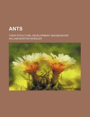 Ants; Their Structure, Development and Behavior