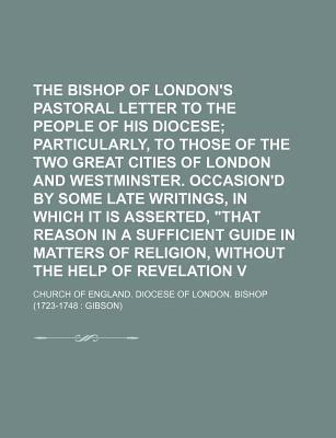 """The Bishop of London's Second Pastoral Letter to the People of His Diocese; Particularly, to Those of the Two Great Cities of London and Westminster. Occasion'd by Some Late Writings, in Which It Is Asserted, """"That Reason in a Volume 2"""