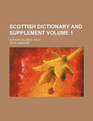 Scottish Dictionary and Supplement; In Four Volumes. A-Kut Volume 1