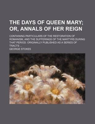The Days of Queen Mary; Or, Annals of Her Reign. Containing Particulars of the Restoration of Romanism, and the Sufferings of the Martyrs During That