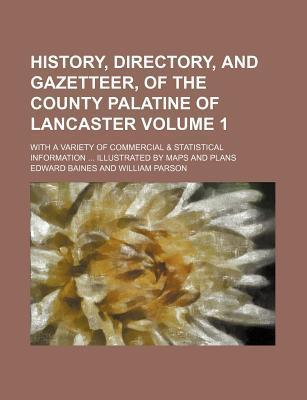 History, Directory, and Gazetteer, of the County Palatine of Lancaster; With a Variety of Commercial & Statistical Information Illustrated by Maps and Plans Volume 1