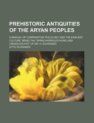 "Prehistoric Antiquities of the Aryan Peoples; A Manual of Comparative Philology and the Earliest Culture. Being the ""Sprachvergleichung Und Urgeschichte"" of Dr. O. Schrader"