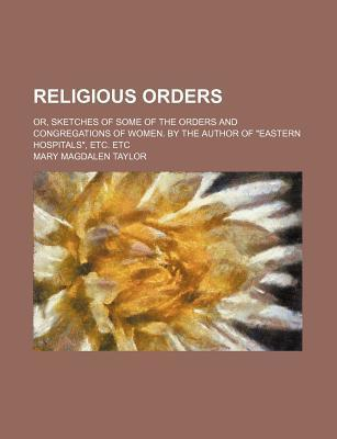 """Religious Orders; Or, Sketches of Some of the Orders and Congregations of Women. by the Author of """"Eastern Hospitals,"""" Etc. Etc"""