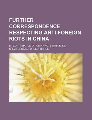 "Further Correspondence Respecting Anti-Foreign Riots in China; (In Continuation of ""China No. 3 1891,"" C. 6431"