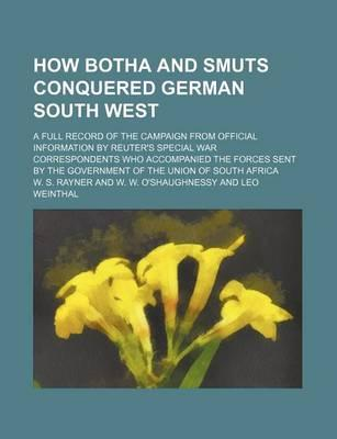 How Botha and Smuts Conquered German South West; A Full Record of the Campaign from Official Information by Reuter's Special War Correspondents Who Accompanied the Forces Sent by the Government of the Union of South Africa