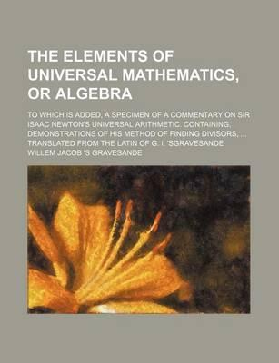 The Elements of Universal Mathematics, or Algebra; To Which Is Added, a Specimen of a Commentary on Sir Isaac Newton's Universal Arithmetic. Containin