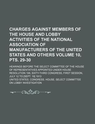 Charges Against Members of the House and Lobby Activities of the National Association of Manufacturers of the United States and Others; Hearings Before the Select Committee of the House of Representatives Appointed Volume 10, Pts. 29-30