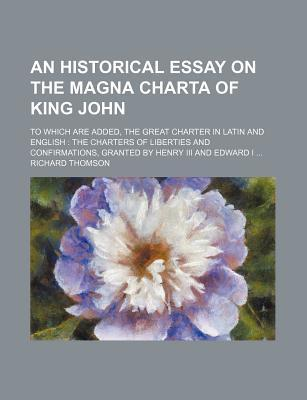 An Historical Essay on the Magna Charta of King John; To Which Are Added, the Great Charter in Latin and English the Charters of Liberties and Confirmations, Granted by Henry III and Edward I