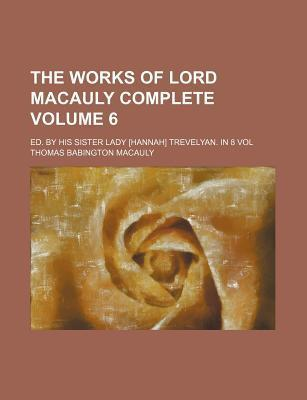 The Works of Lord Macauly Complete; Ed. by His Sister Lady [Hannah] Trevelyan. in 8 Vol Volume 6