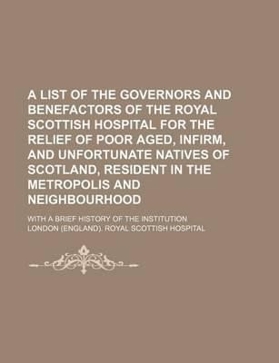 A List of the Governors and Benefactors of the Royal Scottish Hospital for the Relief of Poor Aged, Infirm, and Unfortunate Natives of Scotland, Resident in the Metropolis and Neighbourhood; With a Brief History of the Institution