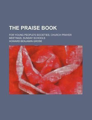 The Praise Book; For Young People's Societies, Church Prayer Meetings, Sunday Schools