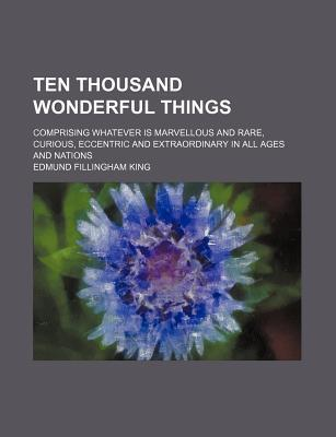 Ten Thousand Wonderful Things; Comprising Whatever Is Marvellous and Rare, Curious, Eccentric and Extraordinary in All Ages and Nations