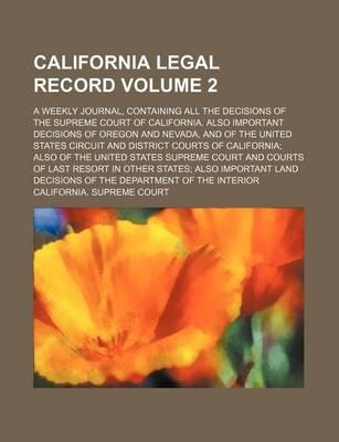 California Legal Record; A Weekly Journal, Containing All the Decisions of the Supreme Court of California. Also Important Decisions of Oregon and Nevada, and of the United States Circuit and District Courts of California Also of Volume 2