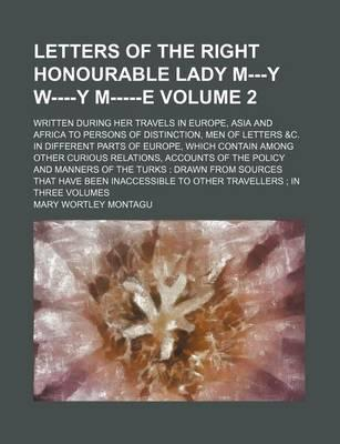 Letters of the Right Honourable Lady M---Y W----Y M-----E; Written During Her Travels in Europe, Asia and Africa to Persons of Distinction, Men of Letters &C. in Different Parts of Europe, Which Contain Among Other Curious Volume 2