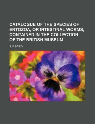Catalogue of the Species of Entozoa, or Intestinal Worms, Contained in the Collection of the British Museum