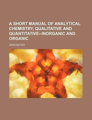 A Short Manual of Analytical Chemistry; Qualitative and Quantitative--Inorganic and Organic