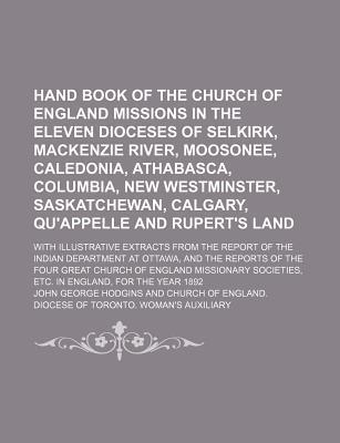 Hand Book of the Church of England Missions in the Eleven Dioceses of Selkirk, MacKenzie River, Moosonee, Caledonia, Athabasca, Columbia, New Westminster, Saskatchewan, Calgary, Qu'appelle and Rupert's Land; With Illustrative Extracts