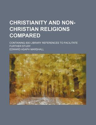 Christianity and Non-Christian Religions Compared; Containing 800 Library References to Facilitate Further Study