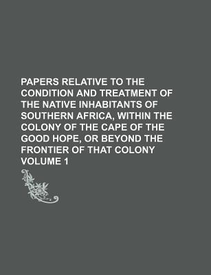 Papers Relative to the Condition and Treatment of the Native Inhabitants of Southern Africa, Within the Colony of the Cape of the Good Hope, or Beyond
